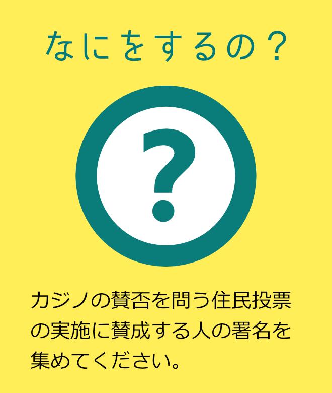 なにをするの? カジノの賛否を問う住民投票の実施に賛成する人の署名を集めてください。