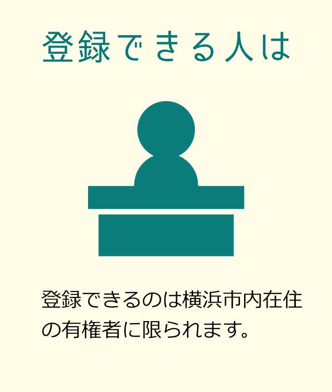 登録できる人は 登録できるのは横浜市内在住の有権者に限られます。